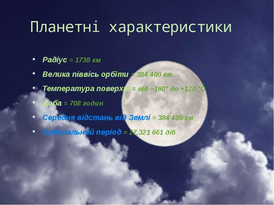 Радіус = 1738км Велика піввісь орбіти = 384400км Температура поверхні = ві...