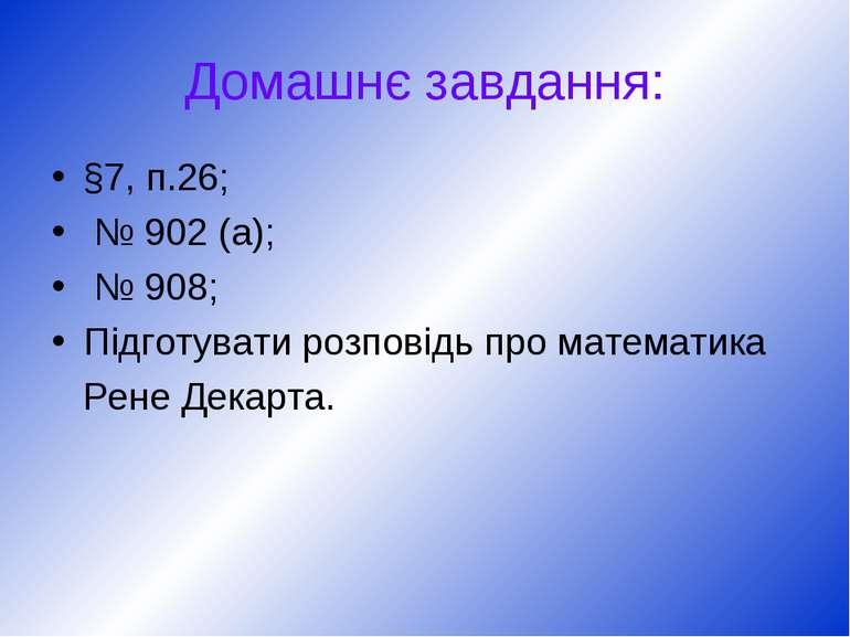 Домашнє завдання: §7, п.26; № 902 (а); № 908; Підготувати розповідь про матем...