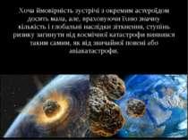 Хоча ймовірність зустрічі з окремим астероїдом досить мала, але, враховуючи ї...