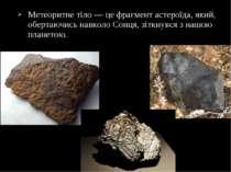 Метеоритне тіло — це фрагмент астероїда, який, обертаючись навколо Сонця, зіт...
