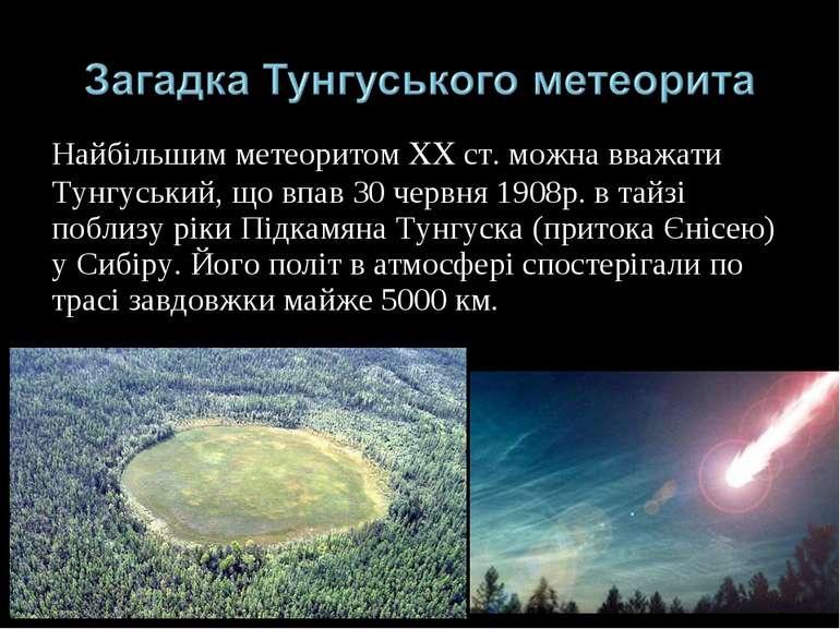 Найбільшим метеоритом XX ст. можна вважати Тунгуський, що впав 30 червня 1908...