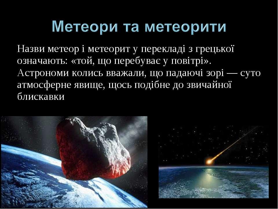 Назви метеор і метеорит у перекладі з грецької означають: «той, що перебуває ...