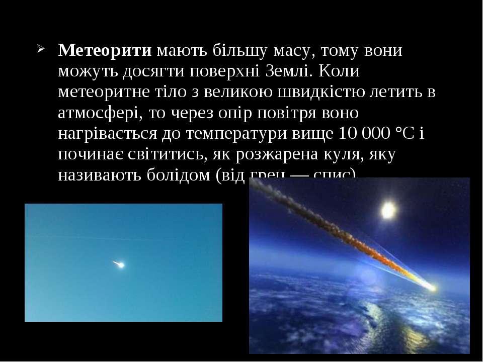 Метеорити мають більшу масу, тому вони можуть досягти поверхні Землі. Коли ме...
