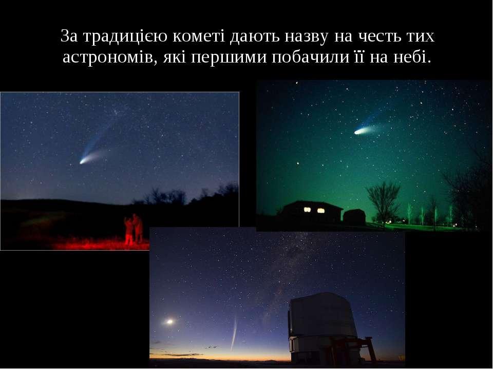 За традицією кометі дають назву на честь тих астрономів, які першими побачили...
