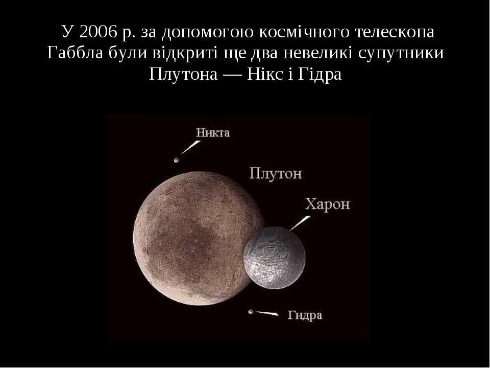 У 2006 р. за допомогою космічного телескопа Габбла були відкриті ще два невел...