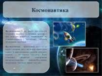 Космонавтика Космонавтика - це наука пропольоти літальних апаратів у світов...