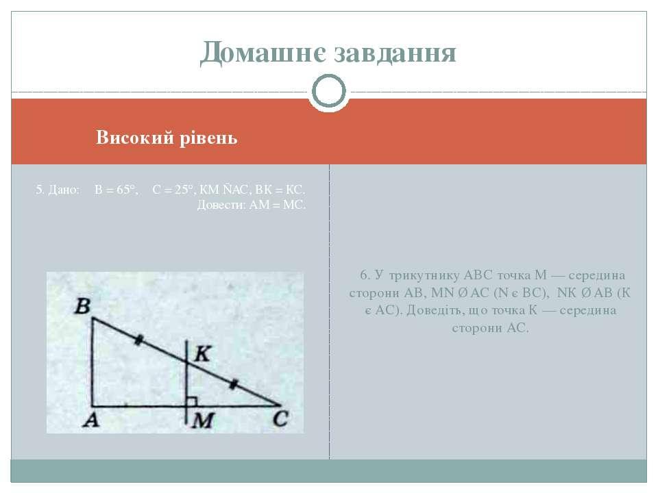 Високий рівень 5. Дано: ∠B = 65°, ∠C = 25°, КМ ⊥АС, ВК = КС. Довести: AM = МС...