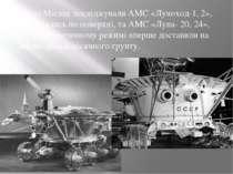 Потім Місяць досліджували АМС «Луноход-1, 2», які рухались по поверхні, та АМ...