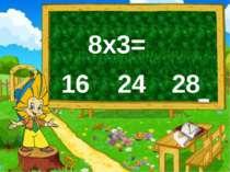 8х3= 16 24 28