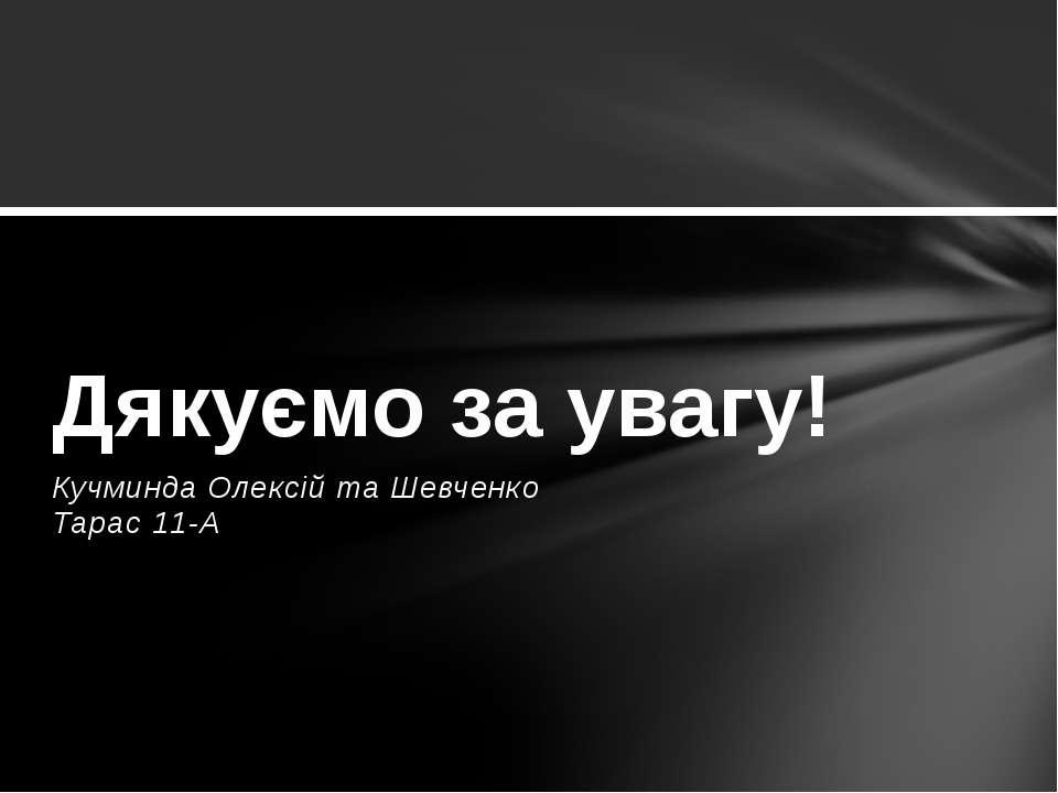 Кучминда Олексій та Шевченко Тарас 11-А Дякуємо за увагу!