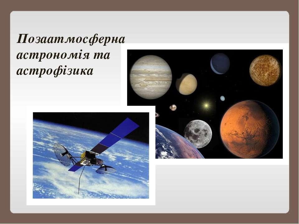 Позаатмосферна астрономія та астрофізика