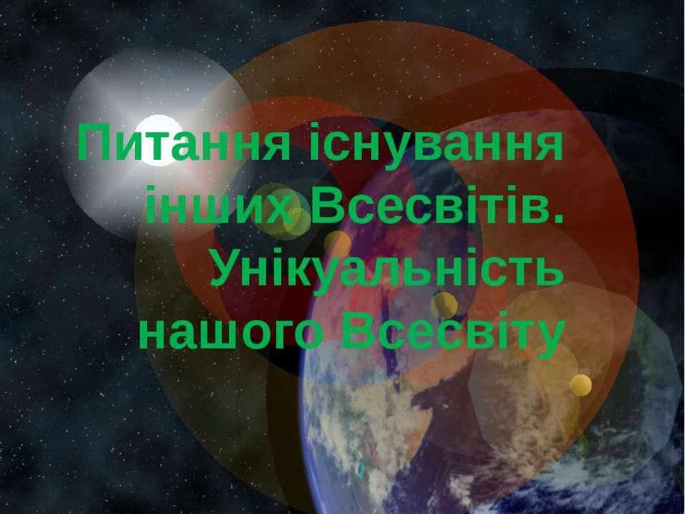 Питання існування інших Всесвітів. Унікуальність нашого Всесвіту Заголовок сл...