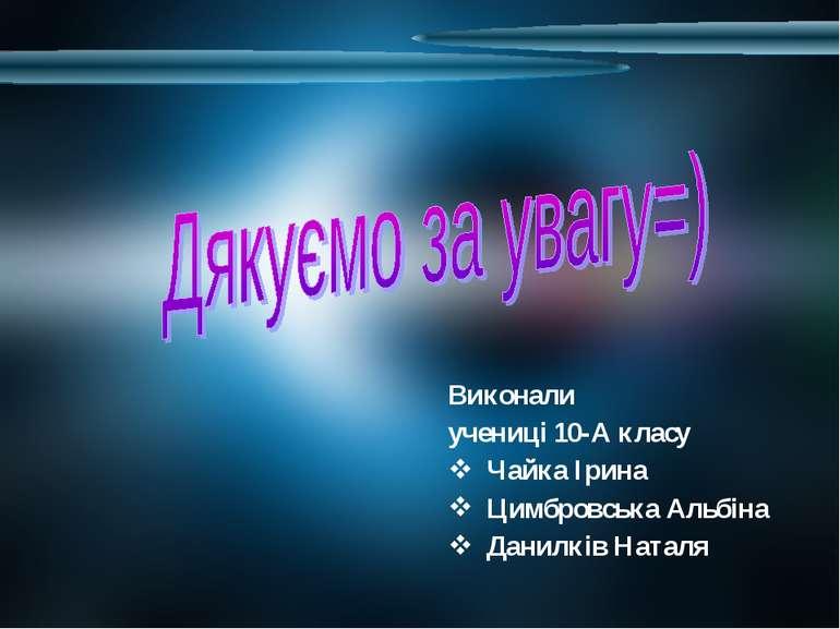 Виконали учениці 10-А класу Чайка Ірина Цимбровська Альбіна Данилків Наталя