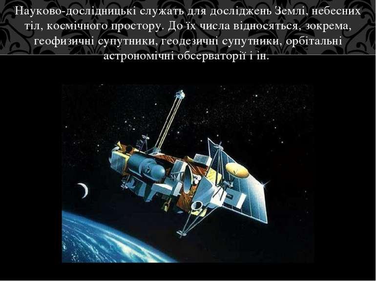 Науково-дослідницькі служать для досліджень Землі, небесних тіл, космічного п...