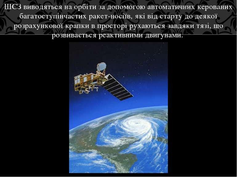ШСЗ виводяться на орбіти за допомогою автоматичних керованих багатоступінчаст...