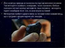 Його космічна природа встановлена на підставі вивчення речовини. Такі метеори...