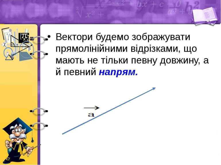 Вектори будемо зображувати прямолінійними відрізками, що мають не тільки певн...
