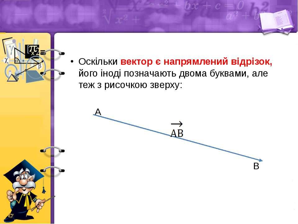 Оскільки вектор є напрямлений відрізок, його іноді позначають двома буквами, ...