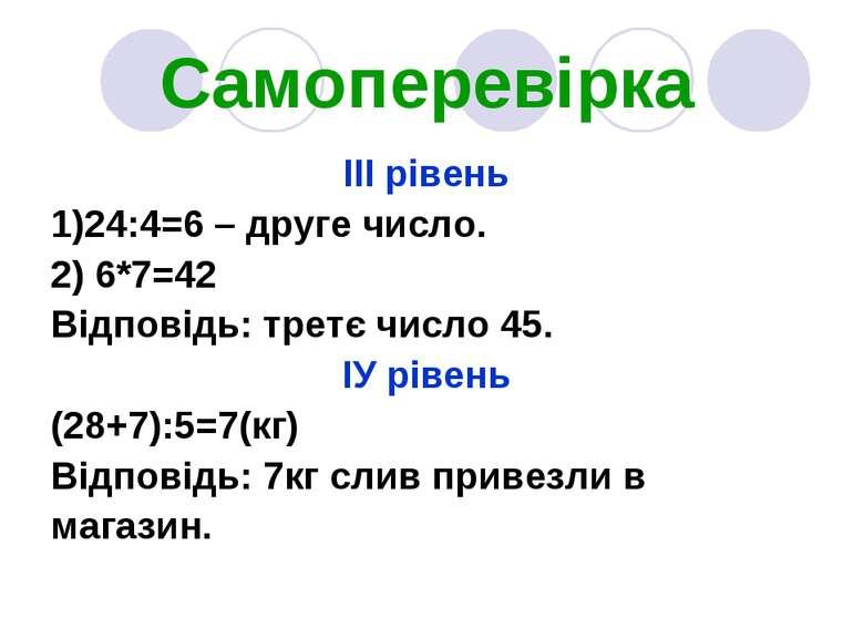 Самоперевірка ІІІ рівень 1)24:4=6 – друге число. 2) 6*7=42 Відповідь: третє ч...