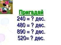 Пригадай 240 = ? дес. 480 = ? дес. 890 = ? дес. 520= ? дес.