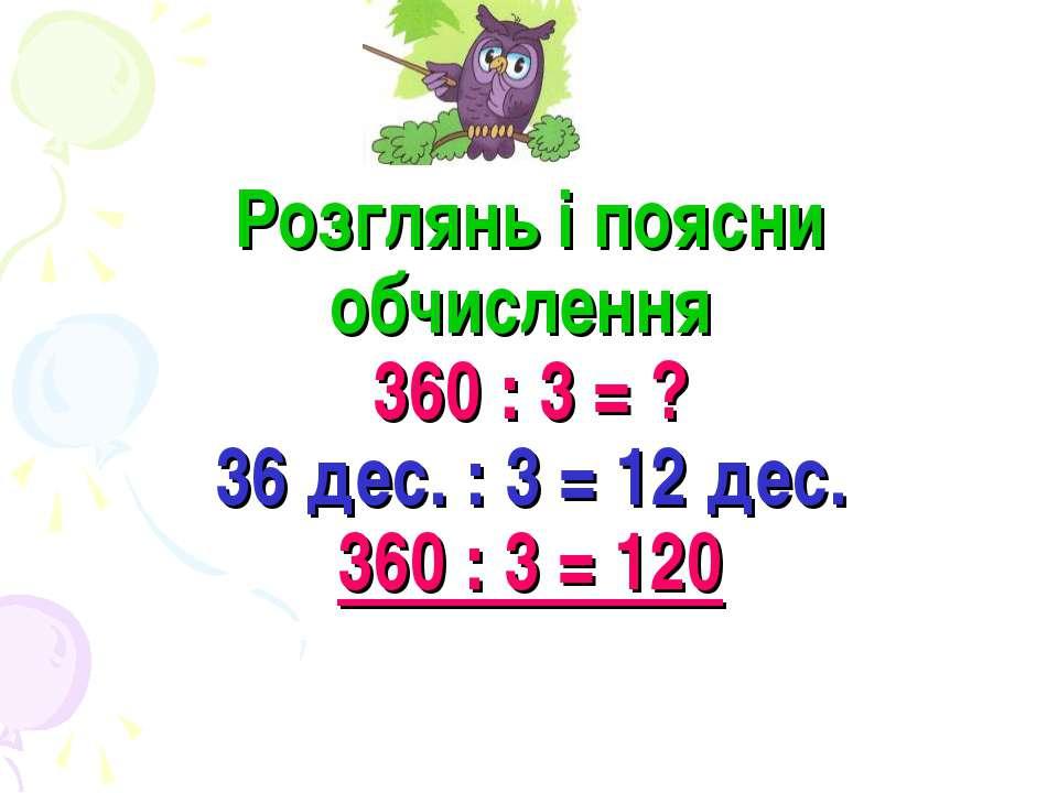 Розглянь і поясни обчислення 360 : 3 = ? 36 дес. : 3 = 12 дес. 360 : 3 = 120
