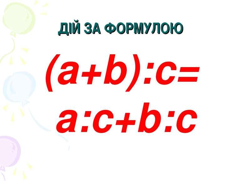 ДІЙ ЗА ФОРМУЛОЮ (a+b):c= a:c+b:c