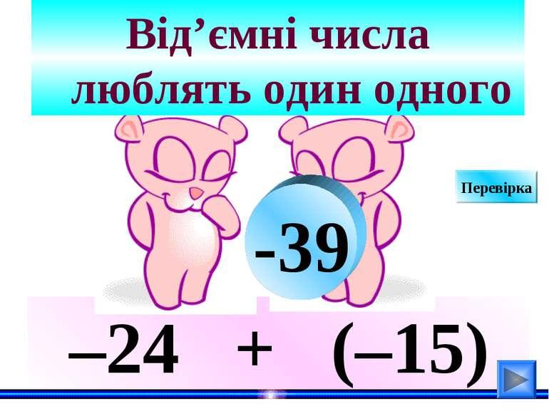 –24 + (–15) Від'ємні числа люблять один одного -39 Перевірка