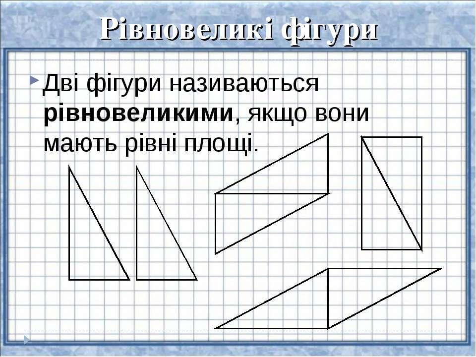 Рівновеликі фігури Дві фігури називаються рівновеликими, якщо вони мають рівн...