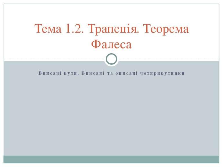 Вписані кути. Вписані та описані чотирикутники Тема 1.2. Трапеція. Теорема Фа...