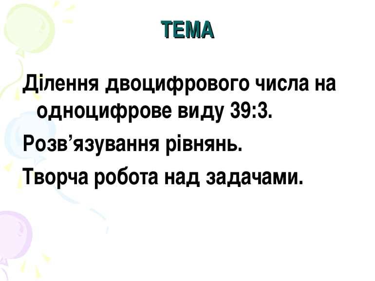 ТЕМА Ділення двоцифрового числа на одноцифрове виду 39:3. Розв'язування рівня...