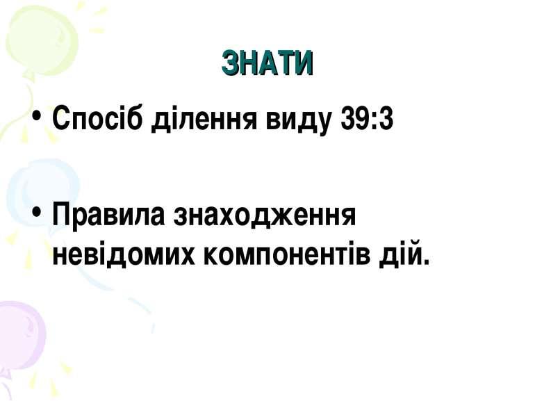 ЗНАТИ Спосіб ділення виду 39:3 Правила знаходження невідомих компонентів дій.
