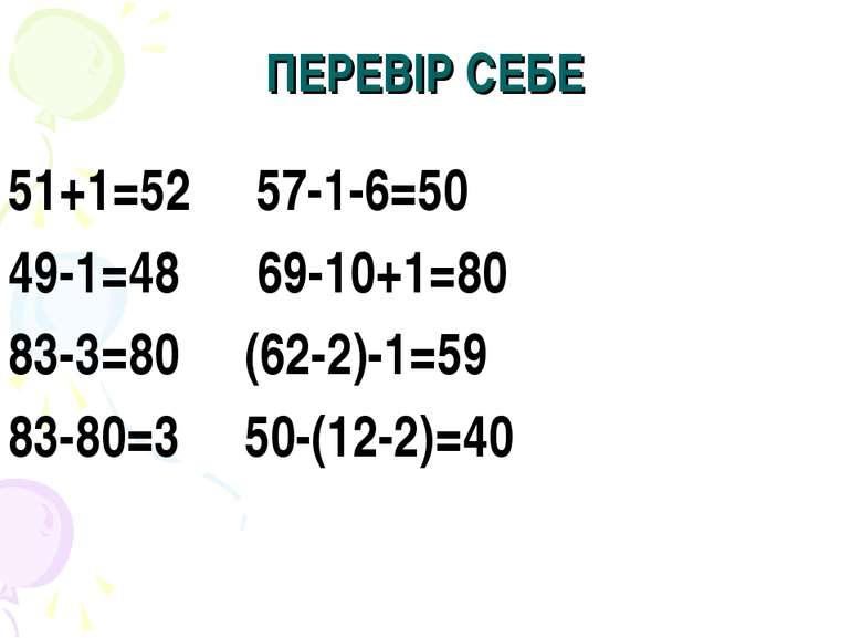 ПЕРЕВІР СЕБЕ 51+1=52 57-1-6=50 49-1=48 69-10+1=80 83-3=80 (62-2)-1=59 83-80=3...