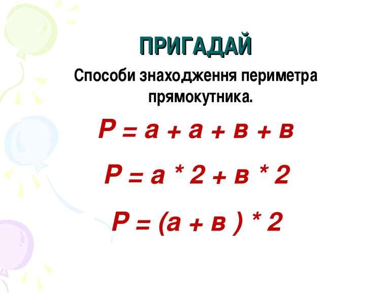 ПРИГАДАЙ Способи знаходження периметра прямокутника. Р = а + а + в + в Р = а ...