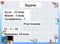 Задача Було – 15 яєць Взяли – 5 яєць Залишилось - ? Розв'язання 15 – 5 = 10 В...