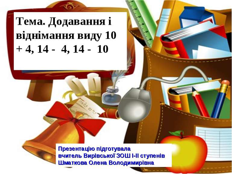 Тема. Додавання і віднімання виду 10 + 4, 14 - 4, 14 - 10 Презентацію підготу...