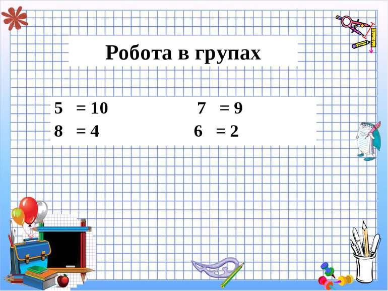 Робота в групах 5 = 10 7 = 9 8 = 4 6 = 2