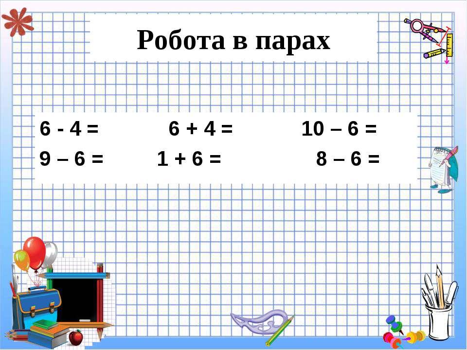 Робота в парах 6 - 4 = 6 + 4 = 10 – 6 = 9 – 6 = 1 + 6 = 8 – 6 =