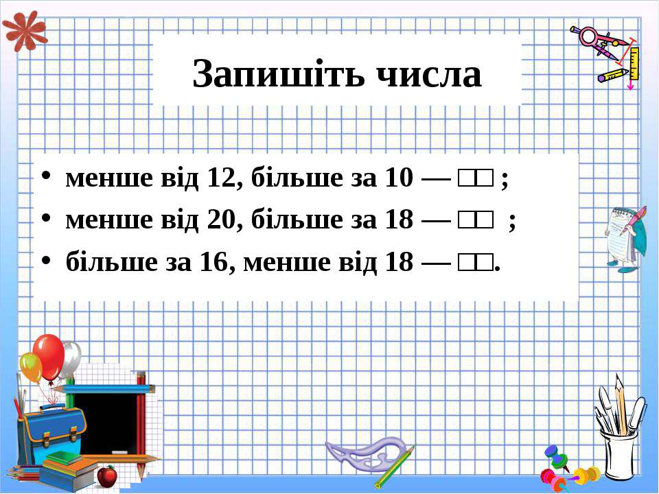 Запишіть числа менше від 12, більше за 10 — □□ ; менше від 20, більше за 18 —...