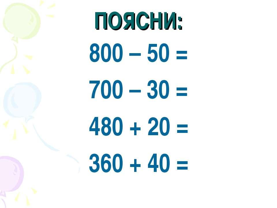 ПОЯСНИ: 800 – 50 = 700 – 30 = 480 + 20 = 360 + 40 =