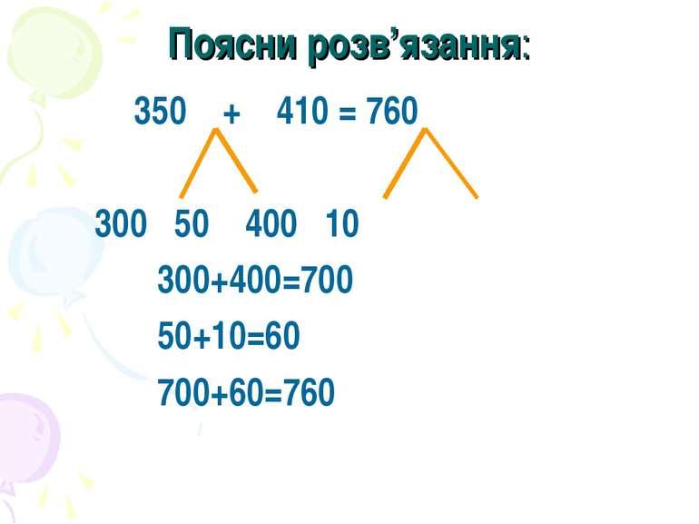 Поясни розв'язання: 350 + 410 = 760 300 50 400 10 300+400=700 50+10=60 700+60...