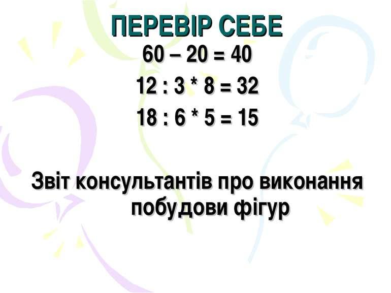 ПЕРЕВІР СЕБЕ 60 – 20 = 40 12 : 3 * 8 = 32 18 : 6 * 5 = 15 Звіт консультантів ...
