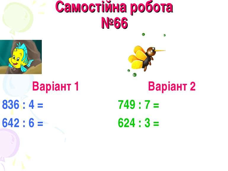 Самостійна робота №66 Варіант 1 836 : 4 = 642 : 6 = Варіант 2 749 : 7 = 624 :...