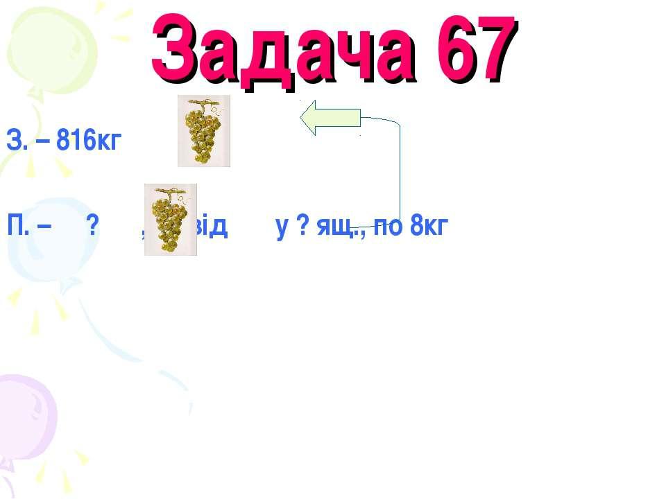 Задача 67 З. – 816кг П. – ? ,1/2 від у ? ящ., по 8кг
