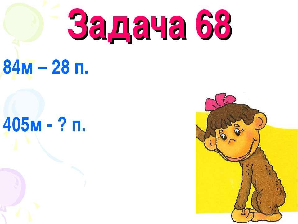 Задача 68 84м – 28 п. 405м - ? п.