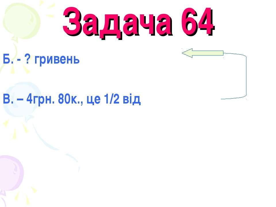 Задача 64 Б. - ? гривень В. – 4грн. 80к., це 1/2 від