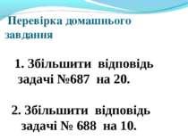 Перевірка домашнього завдання 1. Збільшити відповідь задачі №687 на 20. 2. Зб...