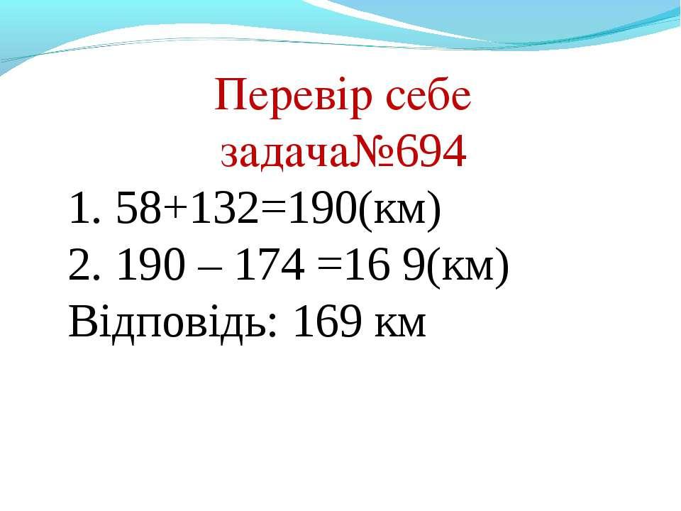 Перевір себе задача№694 1. 58+132=190(км) 2. 190 – 174 =16 9(км) Відповідь: 1...