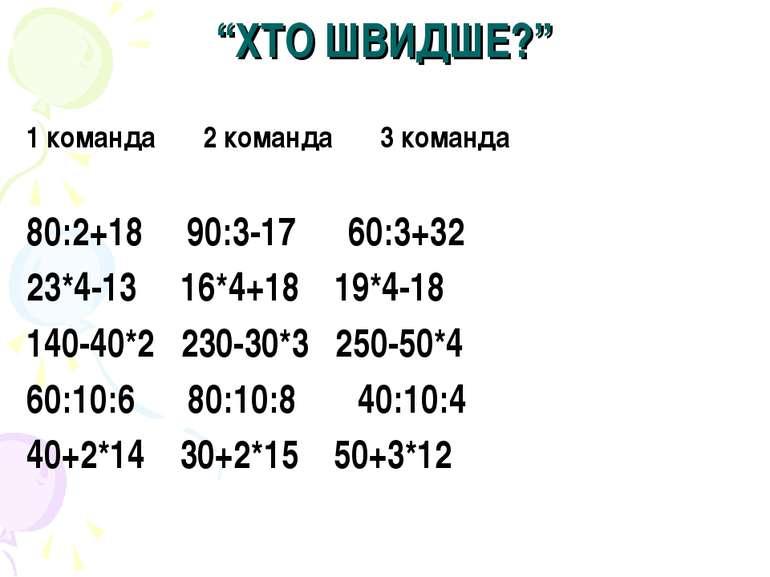 """""""ХТО ШВИДШЕ?"""" 1 команда 2 команда 3 команда 80:2+18 90:3-17 60:3+32 23*4-13 1..."""