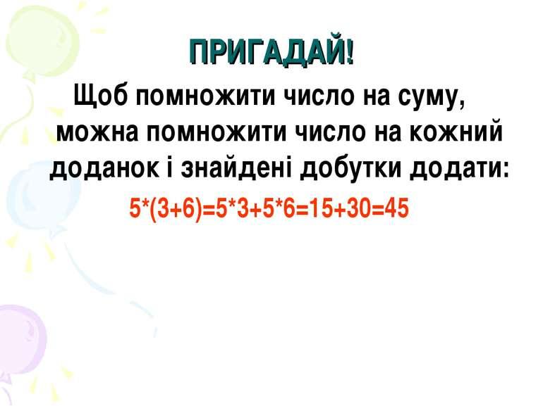 ПРИГАДАЙ! Щоб помножити число на суму, можна помножити число на кожний додано...