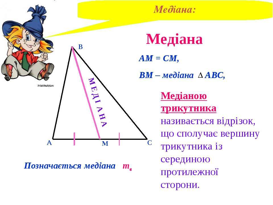 Медіана В А С М АМ = СМ, ВМ – медіана АВС, Медіаною трикутника називається ві...